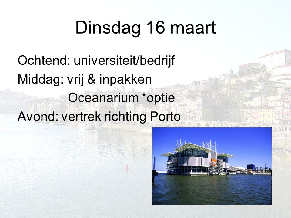 Dinsdag 16 maart Ochtend: universiteit/bedrijf Middag: vrij & inpakken Oceanarium *optie Avond: vertrek richting Porto