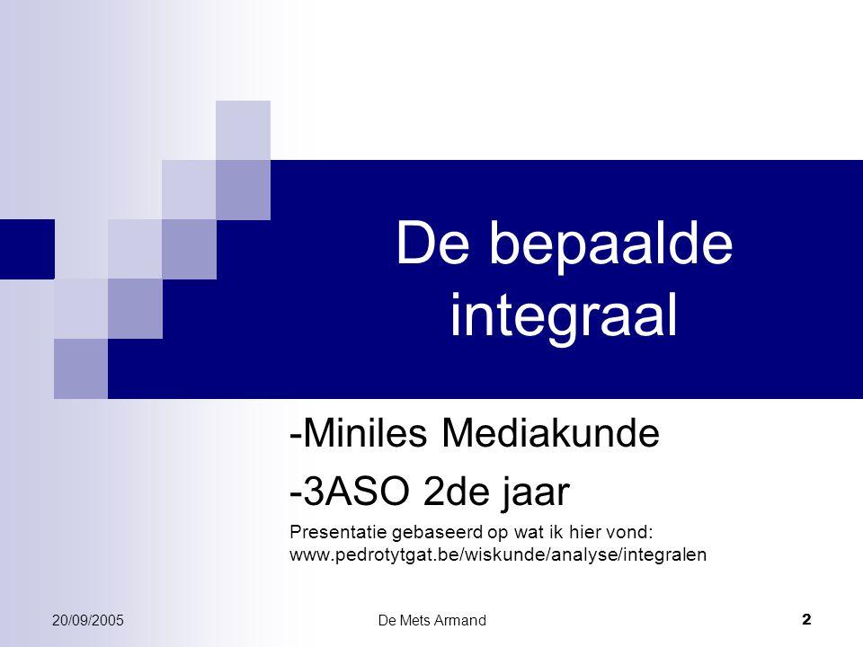 20/09/2005De Mets Armand 2 De bepaalde integraal -Miniles Mediakunde -3ASO 2de jaar Presentatie gebaseerd op wat ik hier vond: www.pedrotytgat.be/wisk