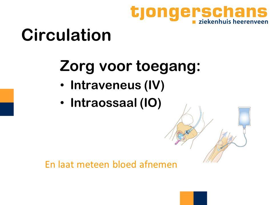Circulation Zorg voor toegang: Intraveneus (IV) Intraossaal (IO) En laat meteen bloed afnemen