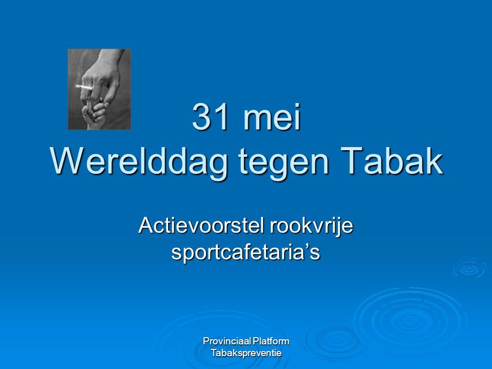 Provinciaal Platform Tabakspreventie 31 mei Werelddag tegen Tabak Actievoorstel rookvrije sportcafetaria's