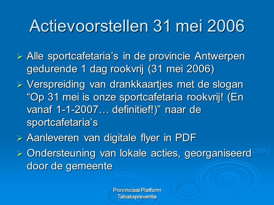 Provinciaal Platform Tabakspreventie Actievoorstellen 31 mei 2006  Alle sportcafetaria's in de provincie Antwerpen gedurende 1 dag rookvrij (31 mei 2