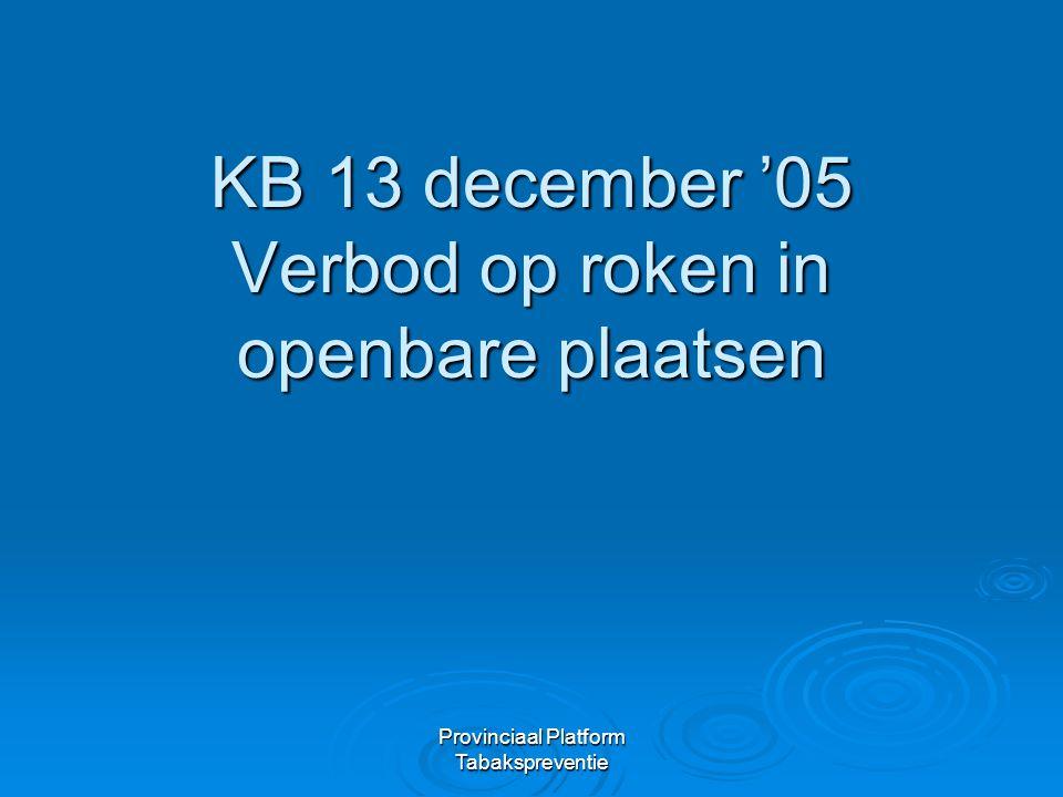 Provinciaal Platform Tabakspreventie KB 'Roken op openbare plaatsen'  Sinds 1 januari 2006 is het verboden te roken in publieke ruimtes en op de werkplaats, met een uitzondering voor de horecazaken.