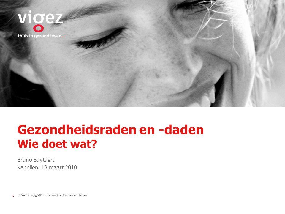 VIGeZ vzw, ©2010, Gezondheidsraden en daden1 Gezondheidsraden en -daden Wie doet wat.