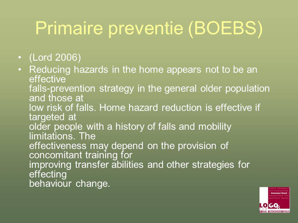 6 Primaire preventie (BOEBS) (Lord 2006) Reducing hazards in the home appears not to be an effective falls-prevention strategy in the general older population and those at low risk of falls.