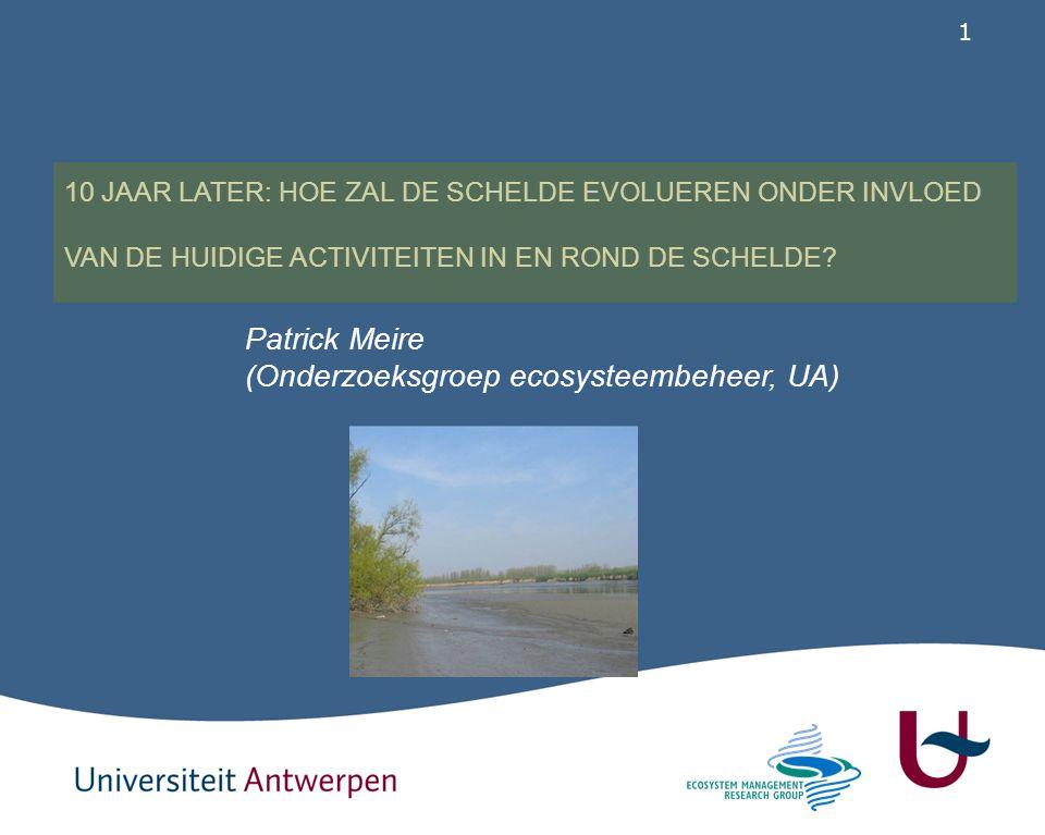 1 Patrick Meire (Onderzoeksgroep ecosysteembeheer, UA) 10 JAAR LATER: HOE ZAL DE SCHELDE EVOLUEREN ONDER INVLOED VAN DE HUIDIGE ACTIVITEITEN IN EN RON