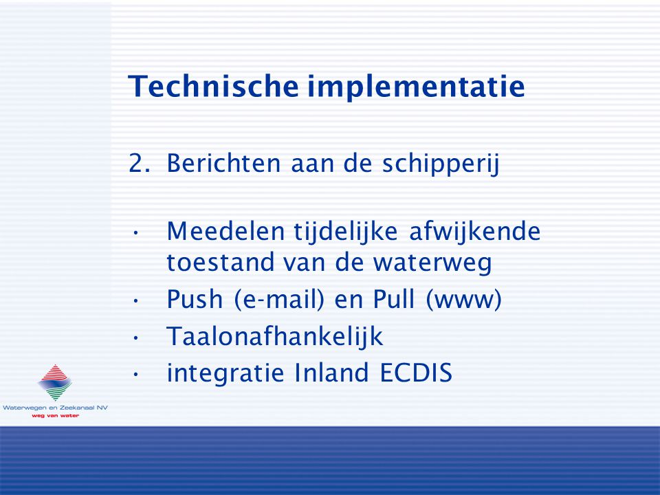 Technische implementatie 2.Berichten aan de schipperij Meedelen tijdelijke afwijkende toestand van de waterweg Push (e-mail) en Pull (www) Taalonafhankelijk integratie Inland ECDIS