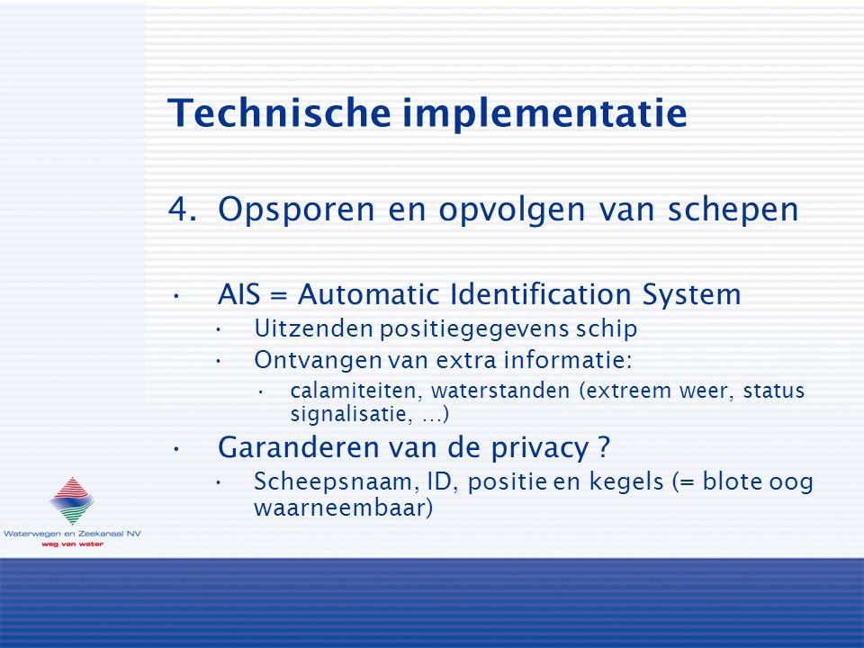 Technische implementatie 4.Opsporen en opvolgen van schepen AIS = Automatic Identification System Uitzenden positiegegevens schip Ontvangen van extra informatie: calamiteiten, waterstanden (extreem weer, status signalisatie, …) Garanderen van de privacy .