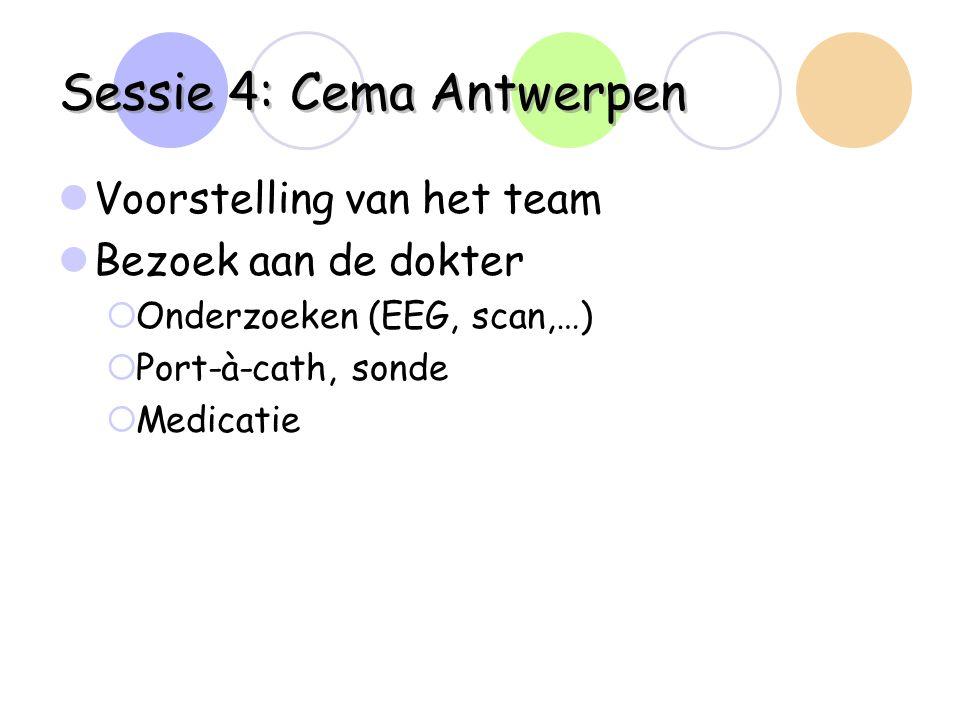 Sessie 4: Cema Antwerpen Voorstelling van het team Bezoek aan de dokter  Onderzoeken (EEG, scan,…)  Port-à-cath, sonde  Medicatie