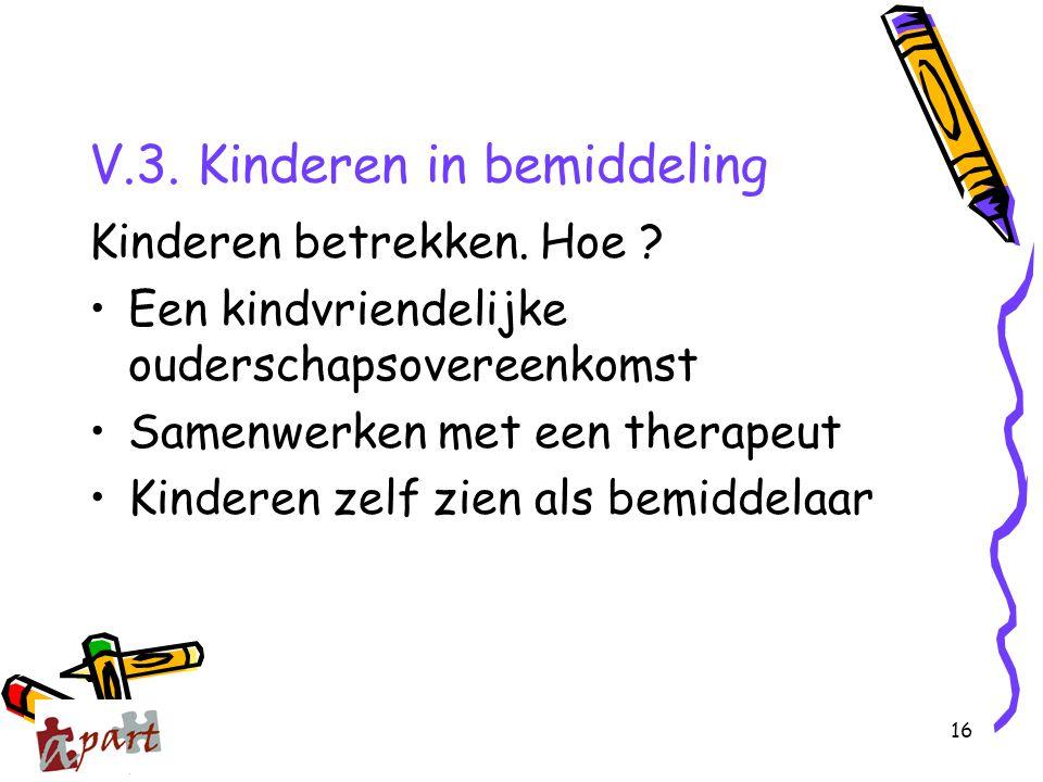 16 V.3. Kinderen in bemiddeling Kinderen betrekken. Hoe ? Een kindvriendelijke ouderschapsovereenkomst Samenwerken met een therapeut Kinderen zelf zie