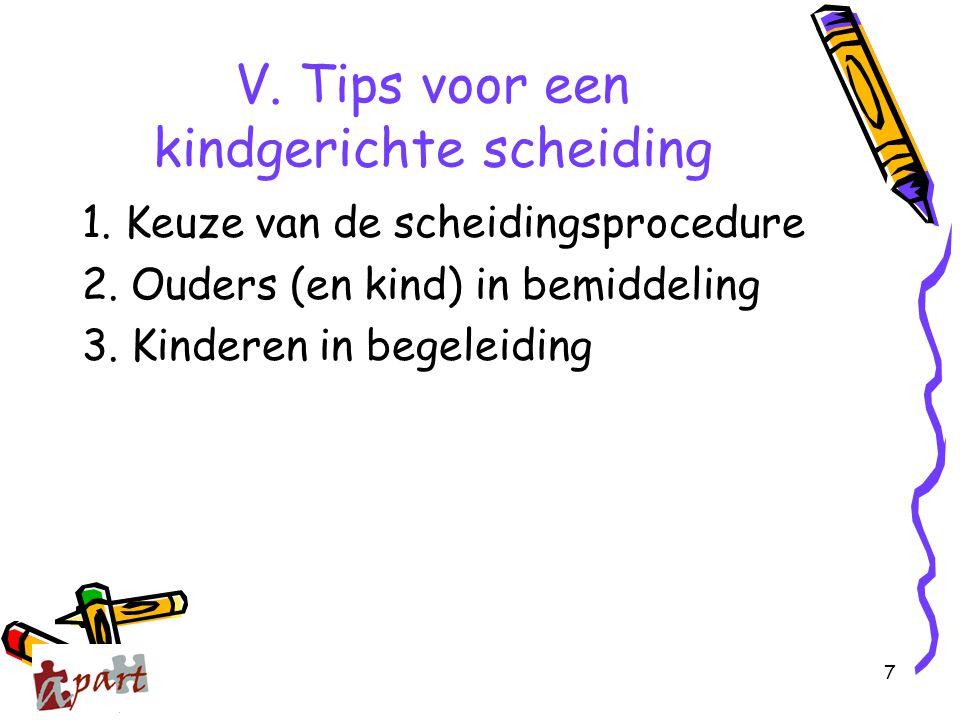 7 V. Tips voor een kindgerichte scheiding 1. Keuze van de scheidingsprocedure 2. Ouders (en kind) in bemiddeling 3. Kinderen in begeleiding
