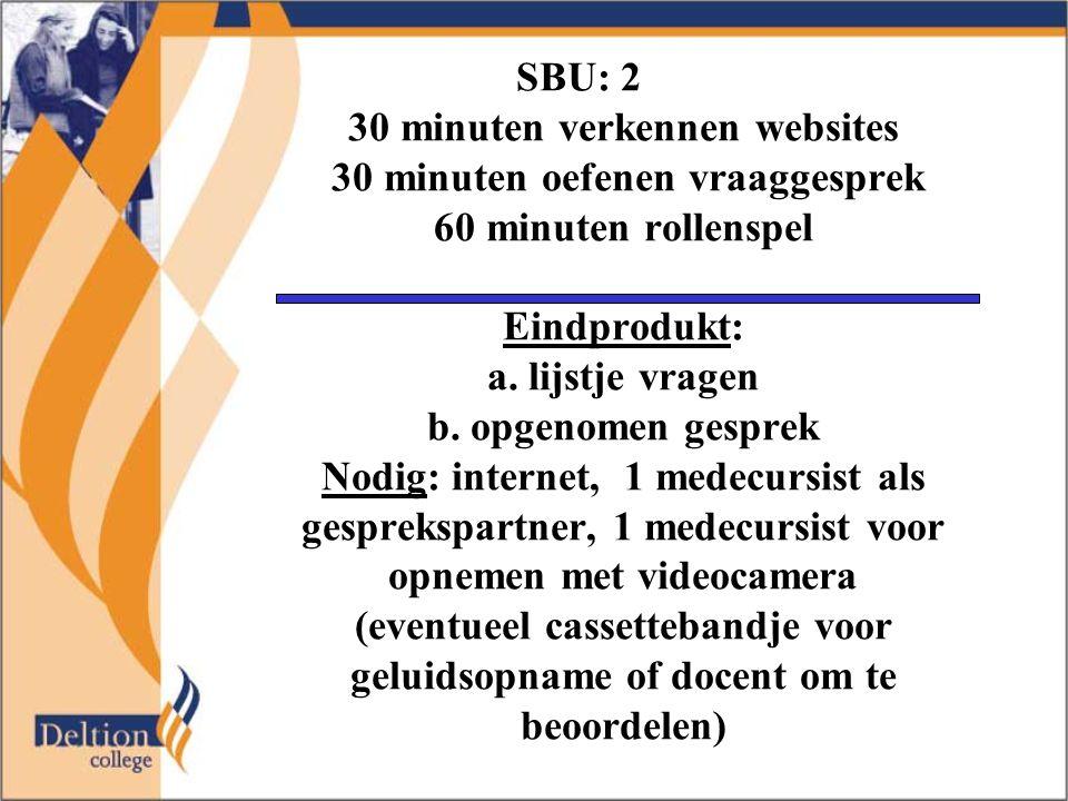 SBU: 2 30 minuten verkennen websites 30 minuten oefenen vraaggesprek 60 minuten rollenspel Eindprodukt: a. lijstje vragen b. opgenomen gesprek Nodig: