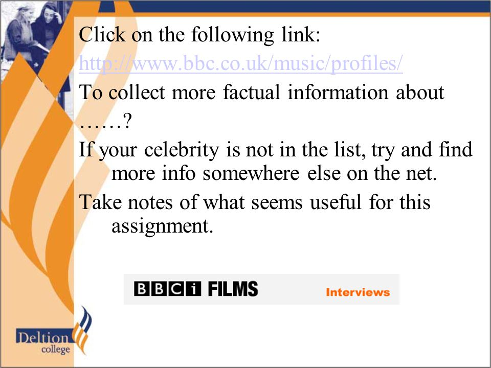 Click on the following link: http://www.bbc.co.uk/music/profiles/ To collect more factual information about ……? If your celebrity is not in the list,
