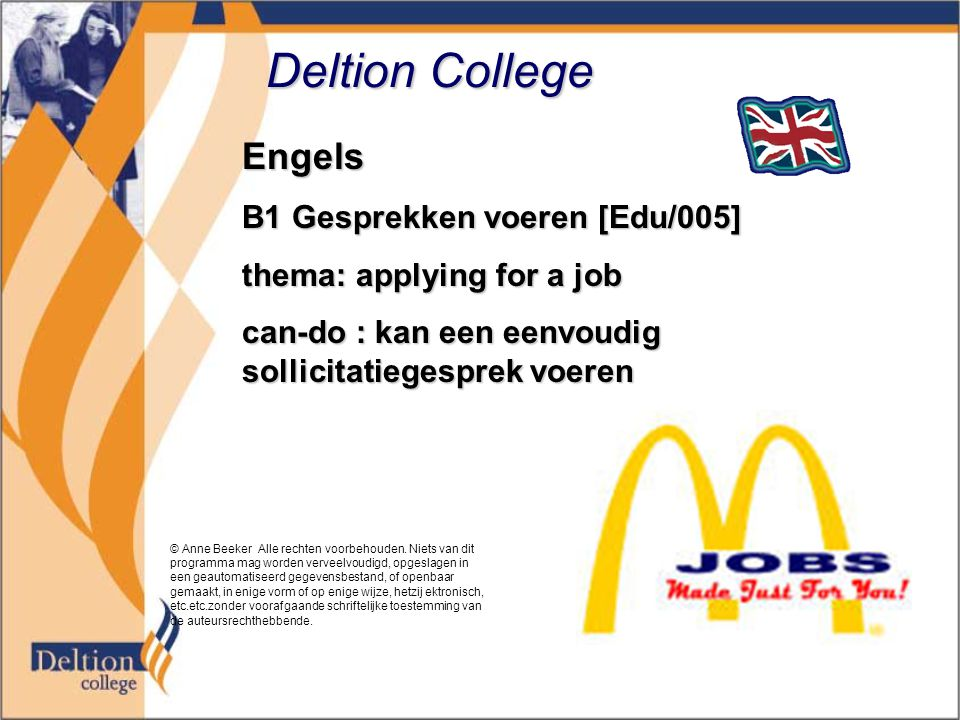 Deltion College Engels B1 Gesprekken voeren [Edu/005] thema: applying for a job can-do : kan een eenvoudig sollicitatiegesprek voeren © Anne Beeker Alle rechten voorbehouden.