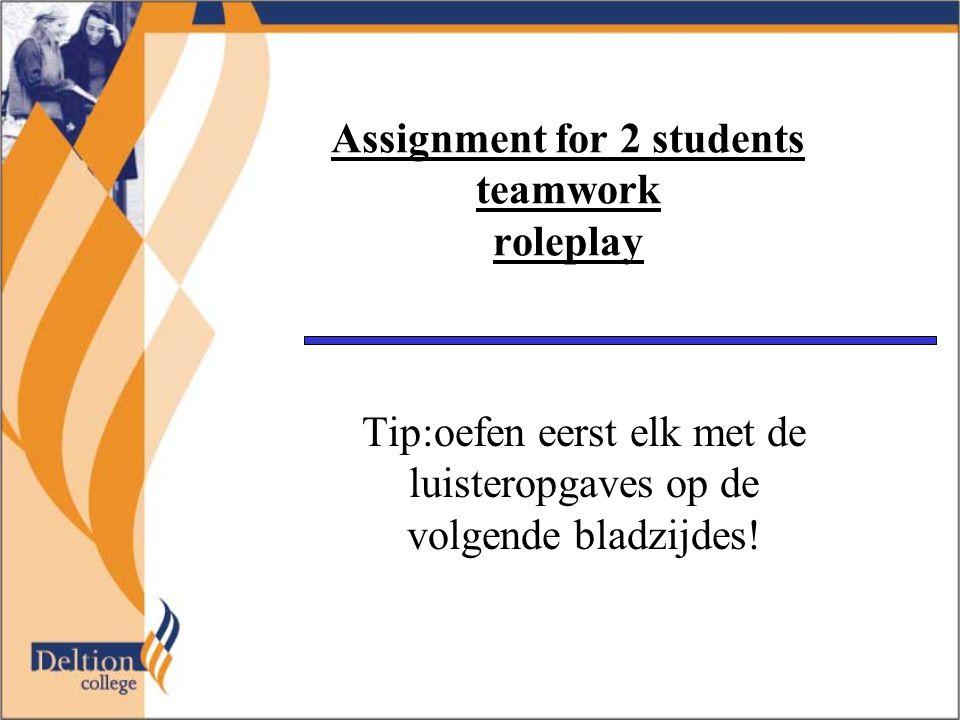 Assignment for 2 students teamwork roleplay Tip:oefen eerst elk met de luisteropgaves op de volgende bladzijdes!
