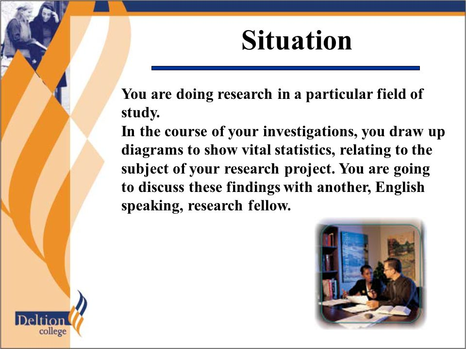 Situation You are doing research in a particular field of study. In the course of your investigations, you draw up diagrams to show vital statistics,
