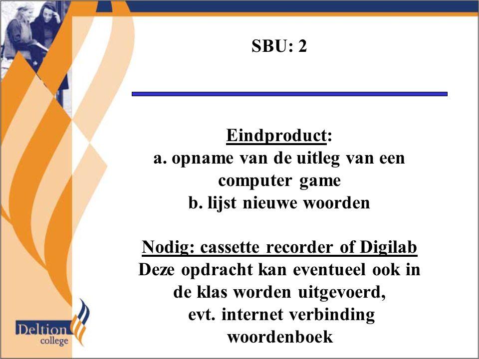 SBU: 2 Eindproduct: a. opname van de uitleg van een computer game b. lijst nieuwe woorden Nodig: cassette recorder of Digilab Deze opdracht kan eventu