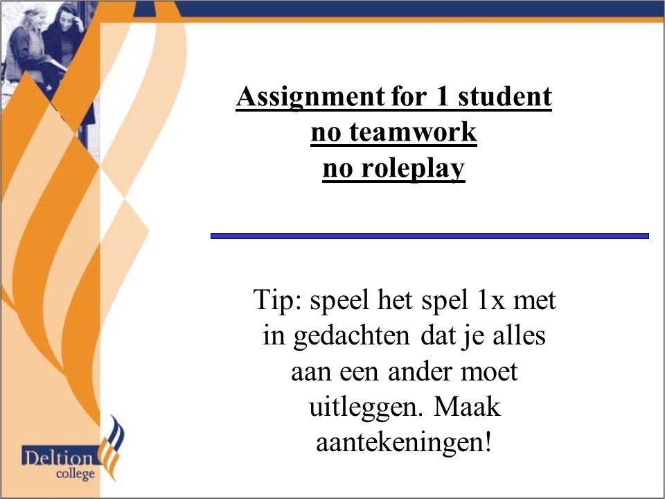 Assignment for 1 student no teamwork no roleplay Tip: speel het spel 1x met in gedachten dat je alles aan een ander moet uitleggen. Maak aantekeningen