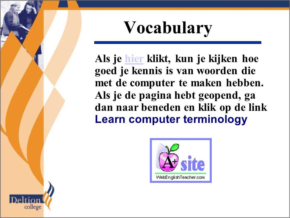 Vocabulary Als je hier klikt, kun je kijken hoe goed je kennis is van woorden die met de computer te maken hebben. Als je de pagina hebt geopend, ga d