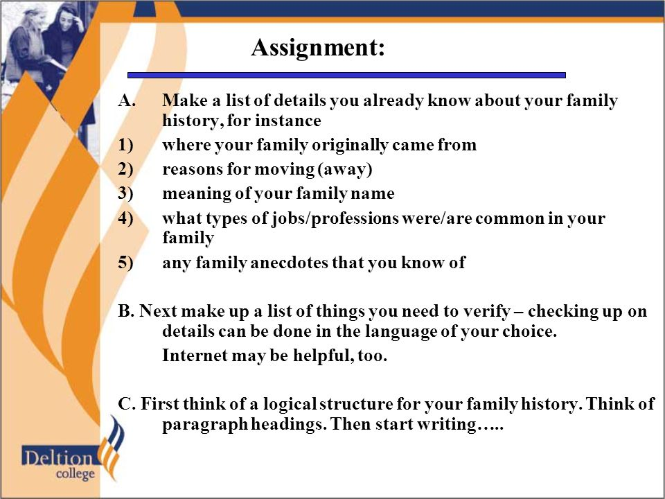 Assignment: A.Make a list of details you already know about your family history, for instance 1) where your family originally came from 2) reasons for moving (away) 3)meaning of your family name 4)what types of jobs/professions were/are common in your family 5)any family anecdotes that you know of B.