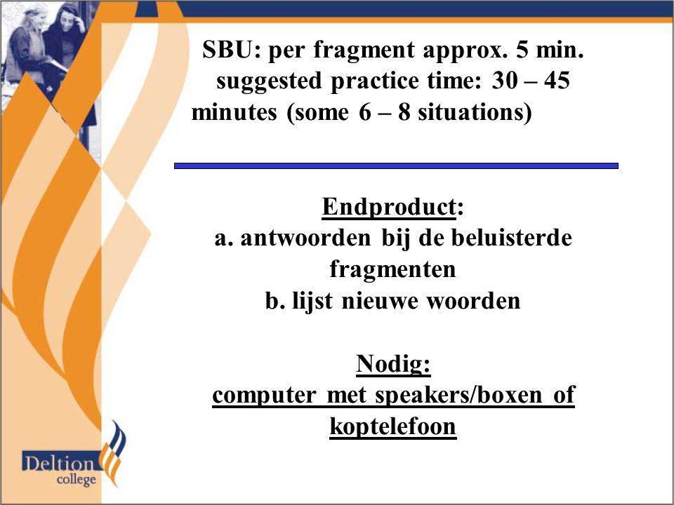 SBU: per fragment approx. 5 min. suggested practice time: 30 – 45 minutes (some 6 – 8 situations) Endproduct: a. antwoorden bij de beluisterde fragmen