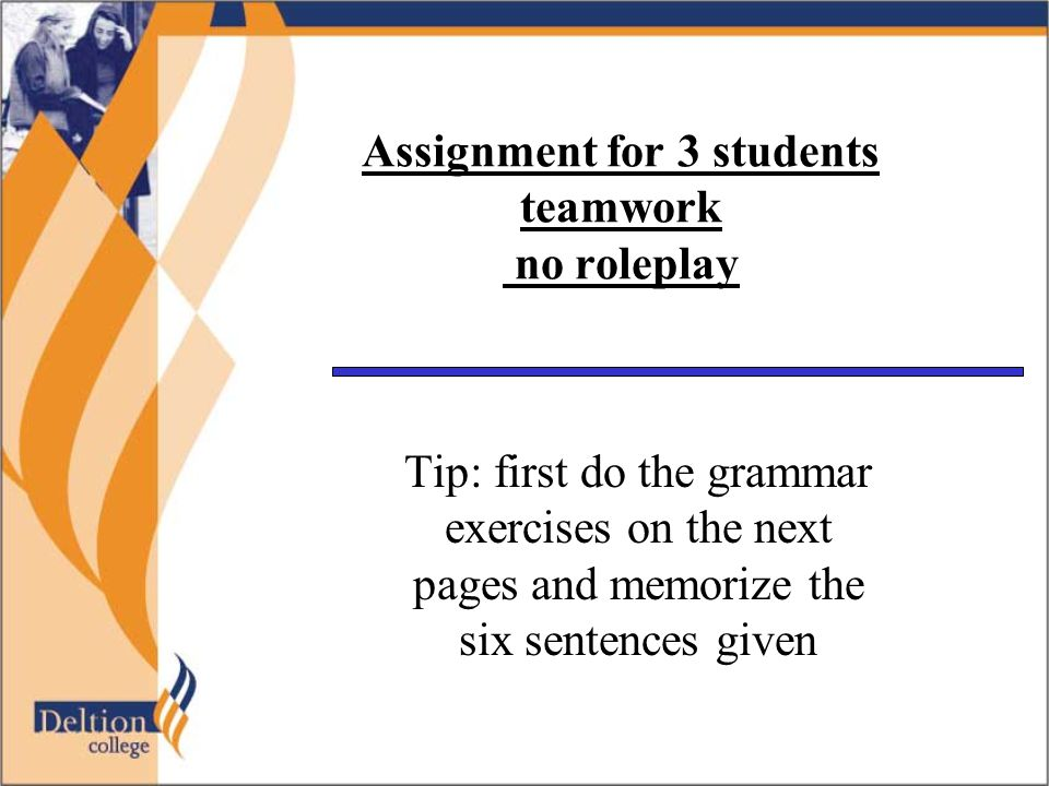 Assignment for 3 students teamwork no roleplay Tip: first do the grammar exercises on the next pages and memorize the six sentences given