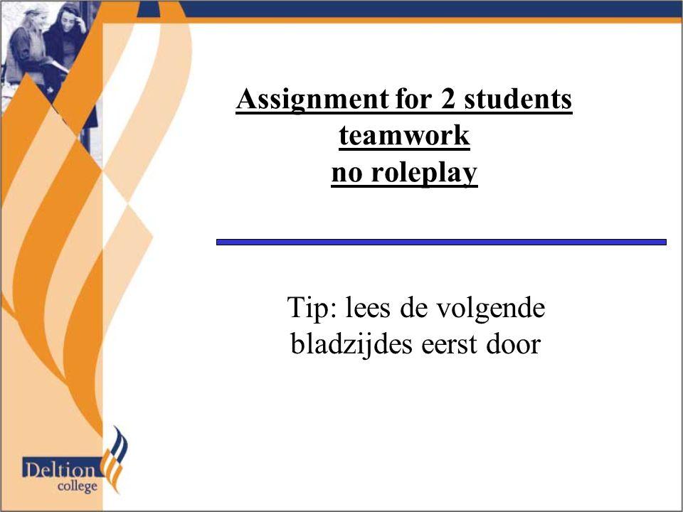 Assignment for 2 students teamwork no roleplay Tip: lees de volgende bladzijdes eerst door