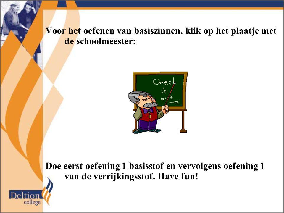 Voor het oefenen van basiszinnen, klik op het plaatje met de schoolmeester: Doe eerst oefening 1 basisstof en vervolgens oefening 1 van de verrijkingsstof.
