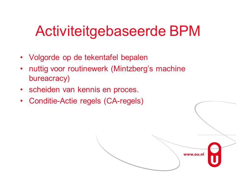 Activiteitgebaseerde BPM Volgorde op de tekentafel bepalen nuttig voor routinewerk (Mintzberg's machine bureacracy) scheiden van kennis en proces.