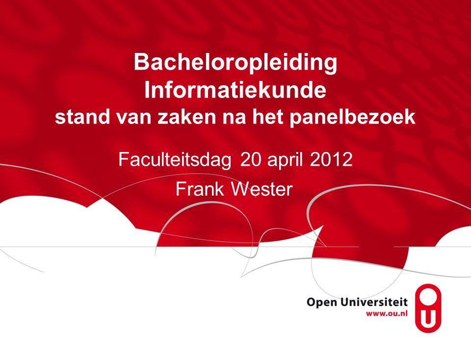 Bacheloropleiding Informatiekunde stand van zaken na het panelbezoek Faculteitsdag 20 april 2012 Frank Wester