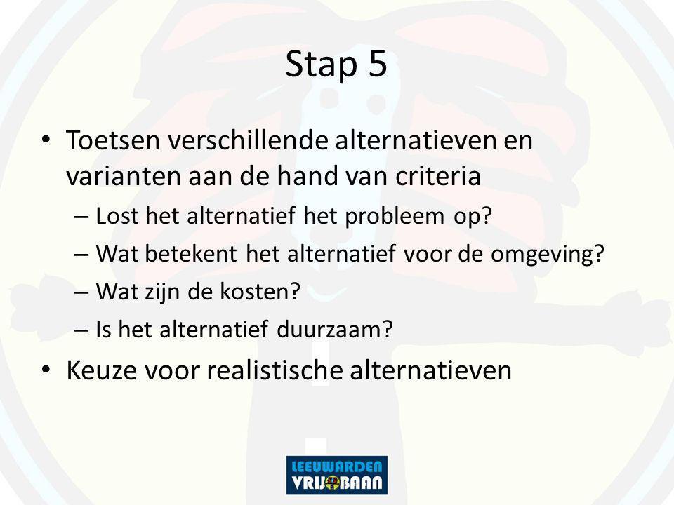 Stap 5 Toetsen verschillende alternatieven en varianten aan de hand van criteria – Lost het alternatief het probleem op? – Wat betekent het alternatie