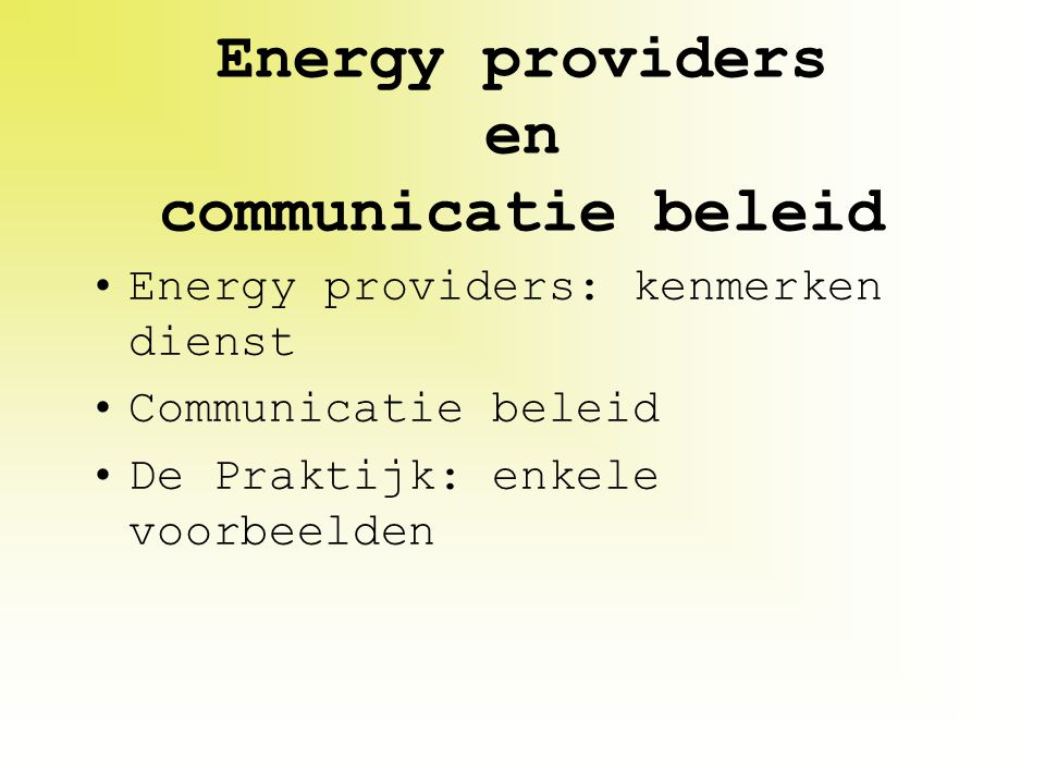Energy providers en communicatie beleid Energy providers: kenmerken dienst Communicatie beleid De Praktijk: enkele voorbeelden