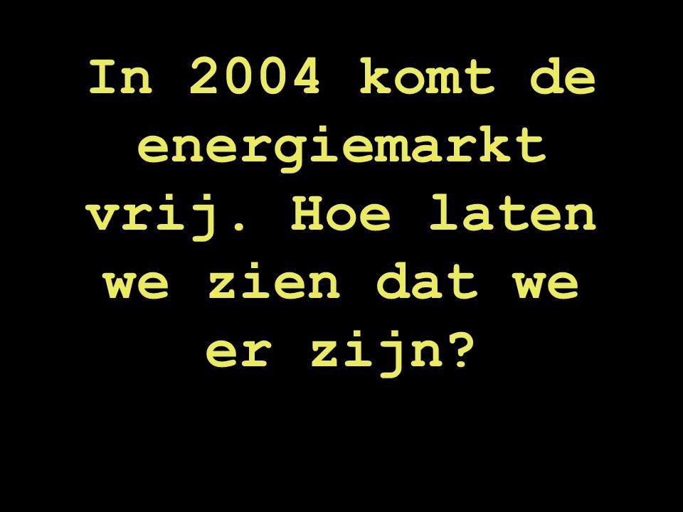In 2004 komt de energiemarkt vrij. Hoe laten we zien dat we er zijn?