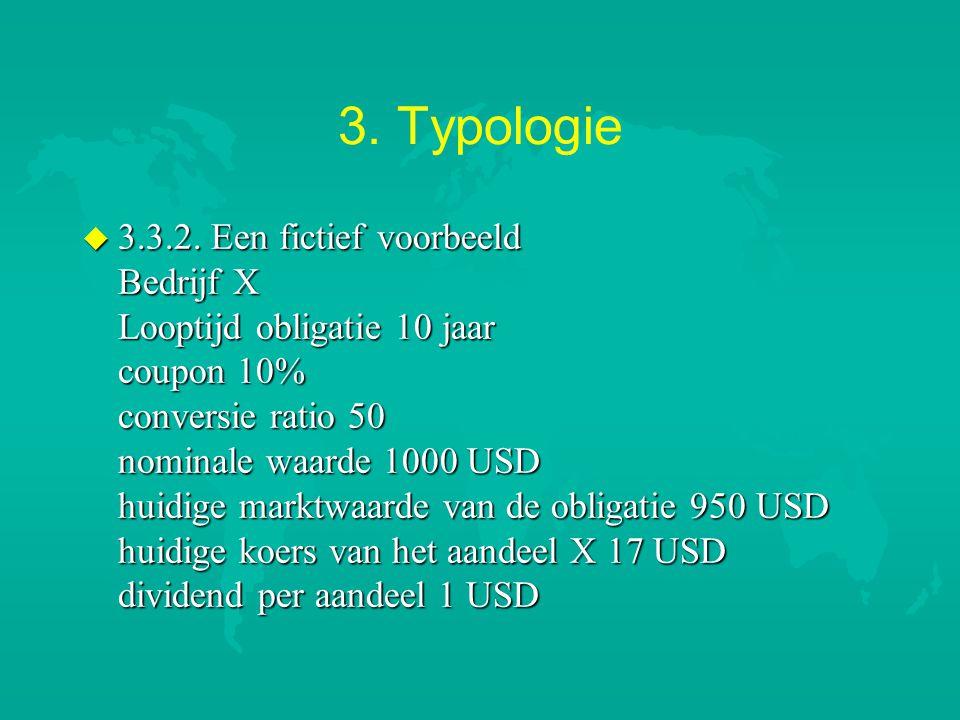 3. Typologie u 3.3.2. Een fictief voorbeeld Bedrijf X Looptijd obligatie 10 jaar coupon 10% conversie ratio 50 nominale waarde 1000 USD huidige marktw