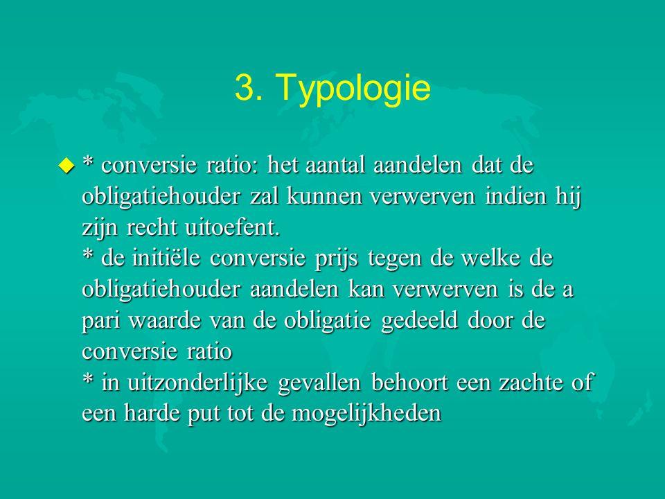 3. Typologie u * conversie ratio: het aantal aandelen dat de obligatiehouder zal kunnen verwerven indien hij zijn recht uitoefent. * de initiële conve