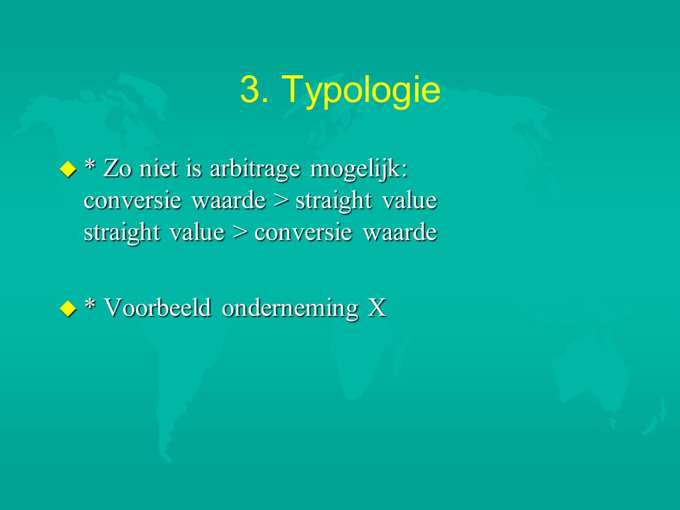 3. Typologie u * Zo niet is arbitrage mogelijk: conversie waarde > straight value straight value > conversie waarde u * Voorbeeld onderneming X