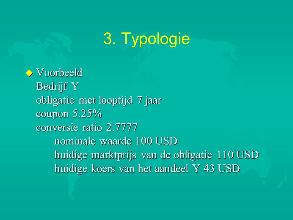 3. Typologie u Voorbeeld Bedrijf Y obligatie met looptijd 7 jaar coupon 5.25% conversie ratio 2.7777 nominale waarde 100 USD huidige marktprijs van de