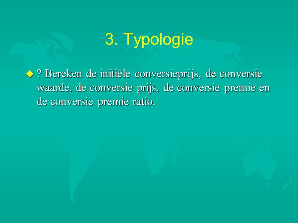 3. Typologie u ? Bereken de initiële conversieprijs, de conversie waarde, de conversie prijs, de conversie premie en de conversie premie ratio.