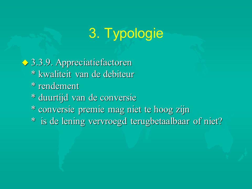 3. Typologie u 3.3.9. Appreciatiefactoren * kwaliteit van de debiteur * rendement * duurtijd van de conversie * conversie premie mag niet te hoog zijn
