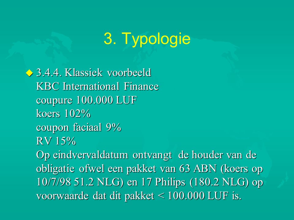 3. Typologie u 3.4.4. Klassiek voorbeeld KBC International Finance coupure 100.000 LUF koers 102% coupon faciaal 9% RV 15% Op eindvervaldatum ontvangt