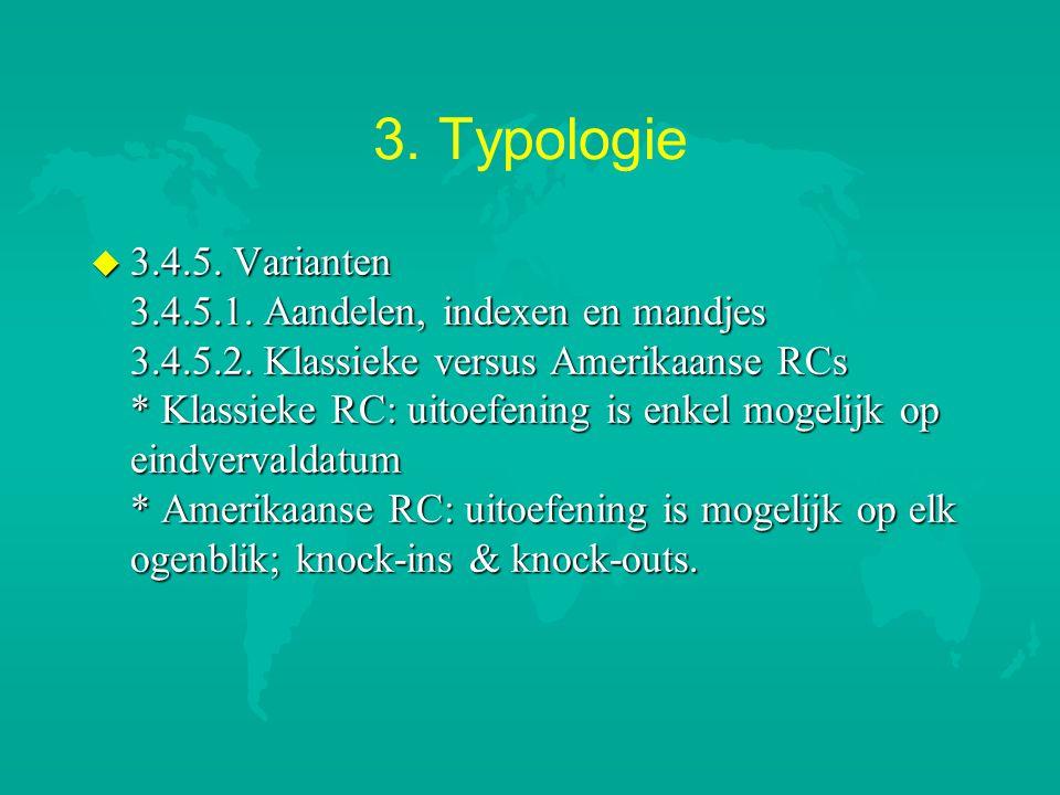 3. Typologie u 3.4.5. Varianten 3.4.5.1. Aandelen, indexen en mandjes 3.4.5.2. Klassieke versus Amerikaanse RCs * Klassieke RC: uitoefening is enkel m
