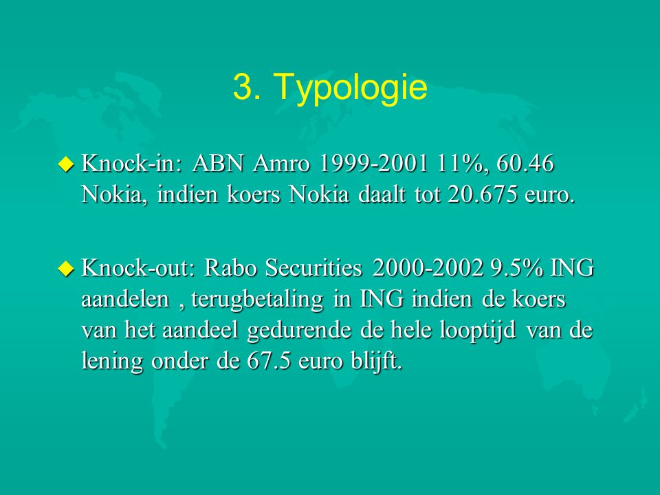 3. Typologie u Knock-in: ABN Amro 1999-2001 11%, 60.46 Nokia, indien koers Nokia daalt tot 20.675 euro. u Knock-out: Rabo Securities 2000-2002 9.5% IN