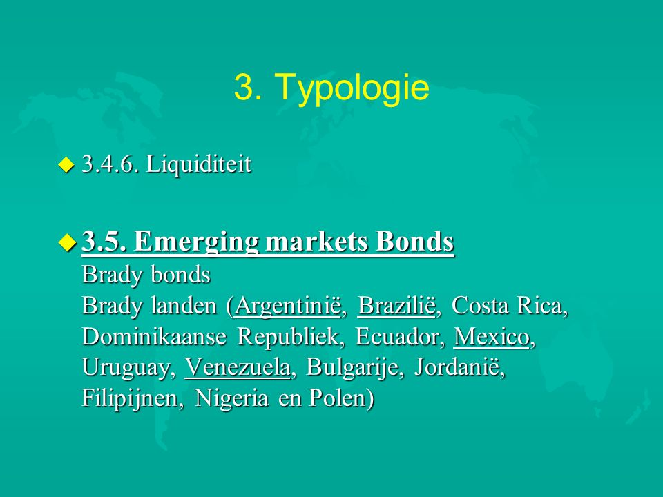 3. Typologie u 3.4.6. Liquiditeit u 3.5. Emerging markets Bonds Brady bonds Brady landen (Argentinië, Brazilië, Costa Rica, Dominikaanse Republiek, Ec