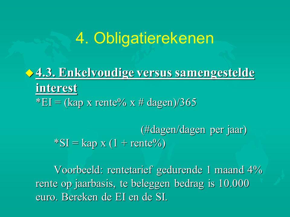 4. Obligatierekenen u 4.3. Enkelvoudige versus samengestelde interest *EI = (kap x rente% x # dagen)/365 (#dagen/dagen per jaar) *SI = kap x (1 + rent