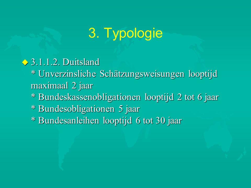 3. Typologie u 3.1.1.2. Duitsland * Unverzinsliche Schätzungsweisungen looptijd maximaal 2 jaar * Bundeskassenobligationen looptijd 2 tot 6 jaar * Bun