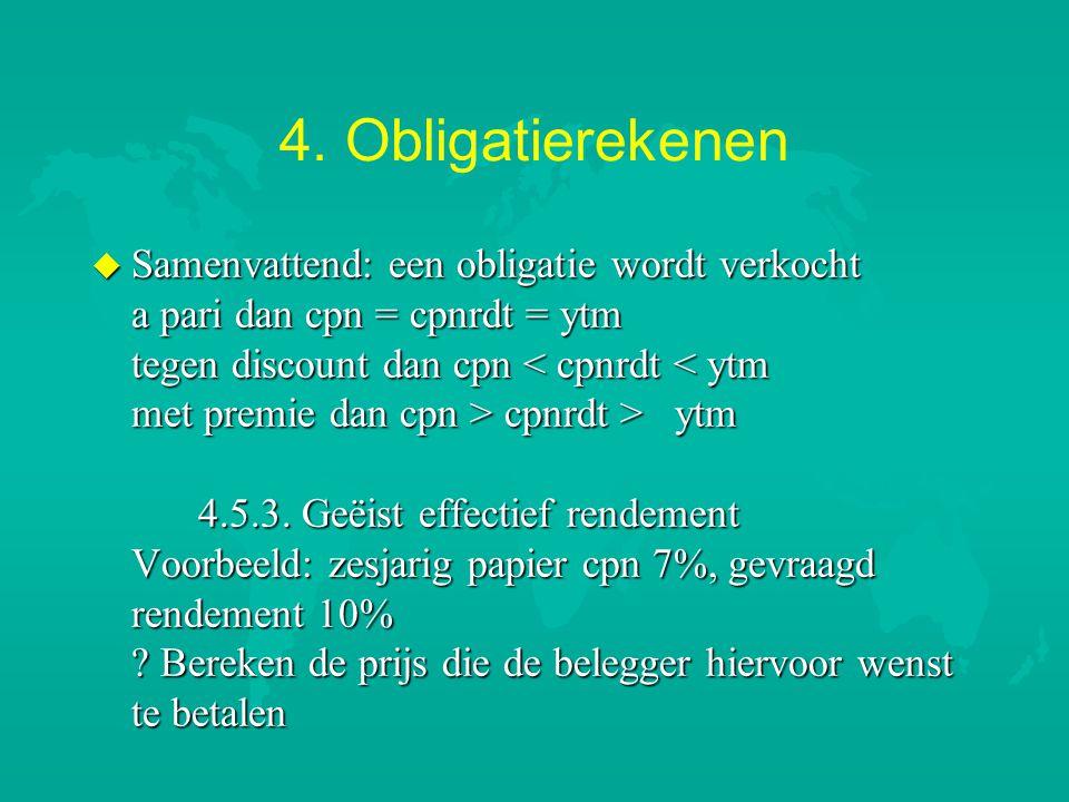 4. Obligatierekenen u Samenvattend: een obligatie wordt verkocht a pari dan cpn = cpnrdt = ytm tegen discount dan cpn cpnrdt > ytm 4.5.3. Geëist effec