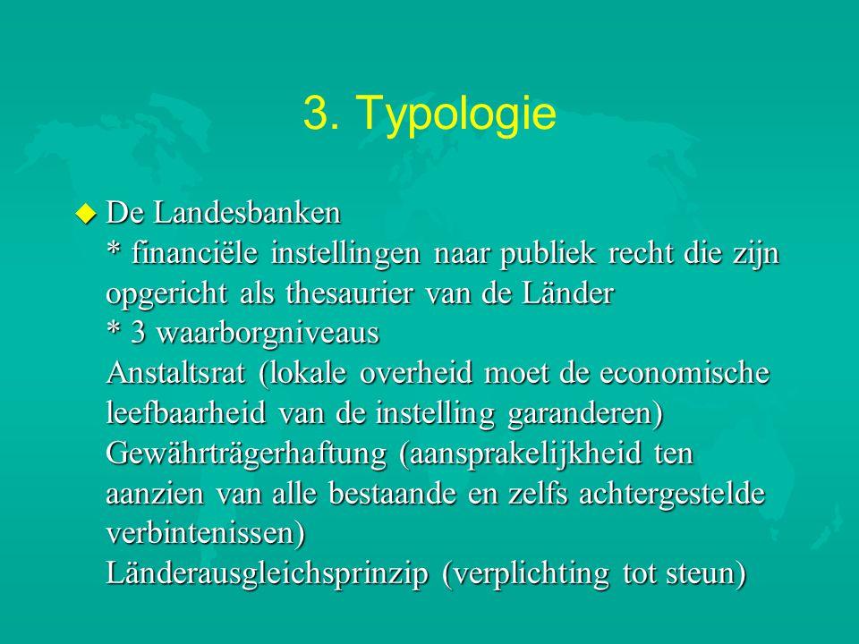 3. Typologie u De Landesbanken * financiële instellingen naar publiek recht die zijn opgericht als thesaurier van de Länder * 3 waarborgniveaus Anstal