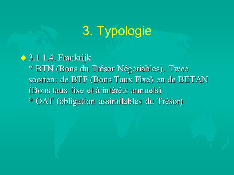 3. Typologie u 3.1.1.4. Frankrijk * BTN (Bons du Trésor Négotiables). Twee soorten: de BTF (Bons Taux Fixe) en de BETAN (Bons taux fixe et à intérêts