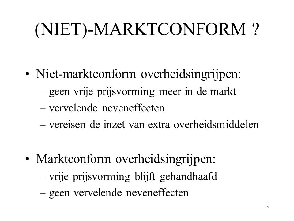5 (NIET)-MARKTCONFORM ? Niet-marktconform overheidsingrijpen: –geen vrije prijsvorming meer in de markt –vervelende neveneffecten –vereisen de inzet v