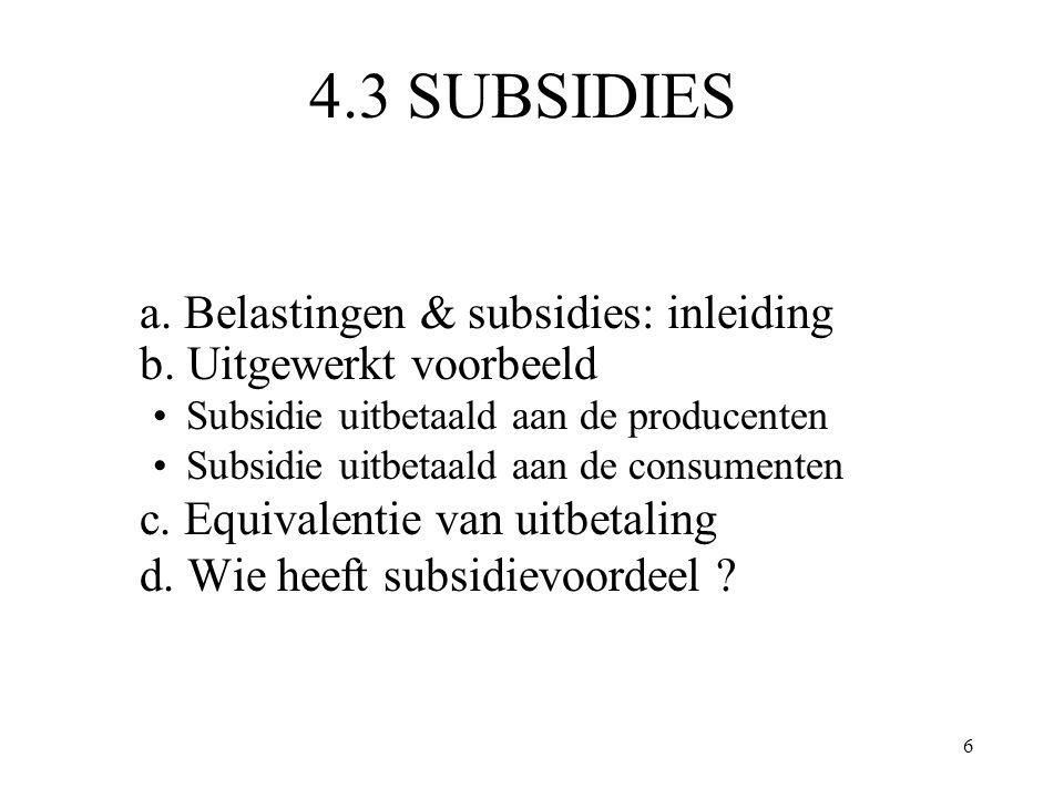 6 4.3 SUBSIDIES a. Belastingen & subsidies: inleiding b. Uitgewerkt voorbeeld Subsidie uitbetaald aan de producenten Subsidie uitbetaald aan de consum