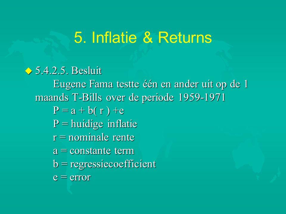 5. Inflatie & Returns u 5.4.2.5. Besluit Eugene Fama testte één en ander uit op de 1 maands T-Bills over de periode 1959-1971 P = a + b( r ) +e P = hu